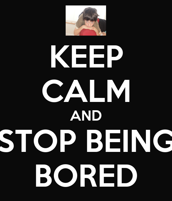 KEEP CALM AND STOP BEING BORED