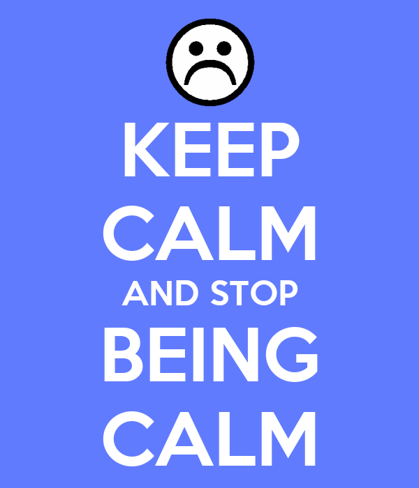 KEEP CALM AND STOP BEING CALM