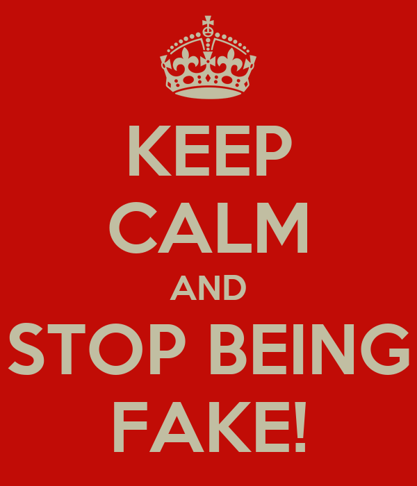 KEEP CALM AND STOP BEING FAKE!