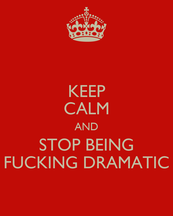 KEEP CALM AND STOP BEING FUCKING DRAMATIC