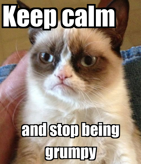 Keep calm      and stop being grumpy