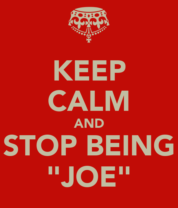 "KEEP CALM AND STOP BEING ""JOE"""