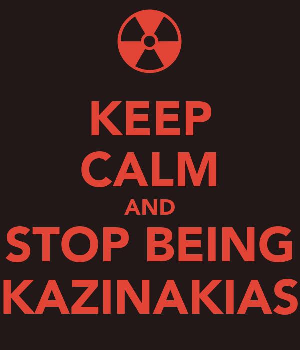KEEP CALM AND STOP BEING KAZINAKIAS