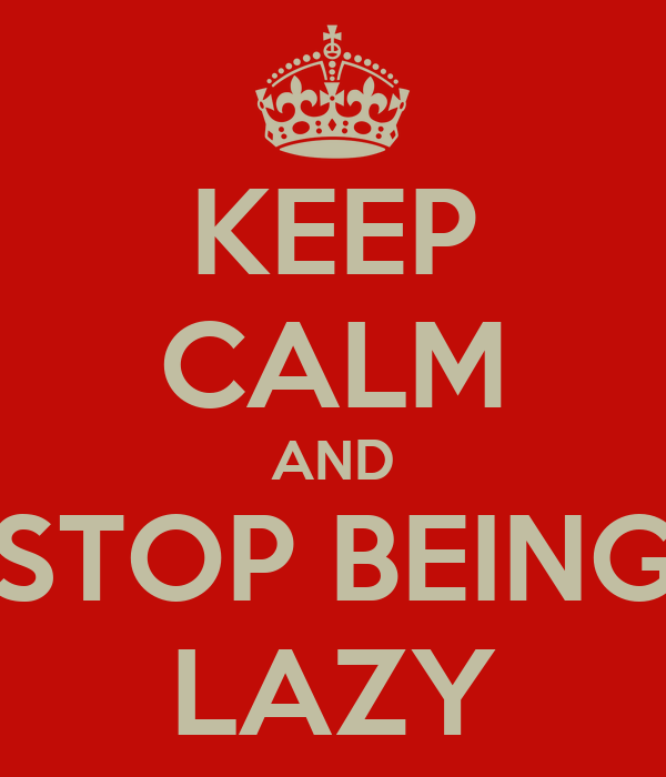 KEEP CALM AND STOP BEING LAZY