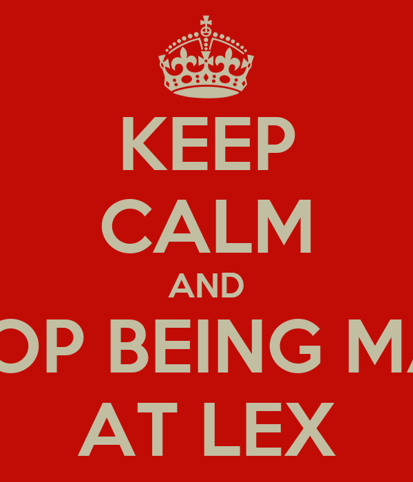 KEEP CALM AND STOP BEING MAD AT LEX