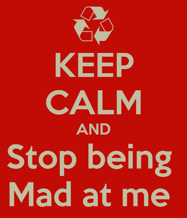 KEEP CALM AND Stop being  Mad at me