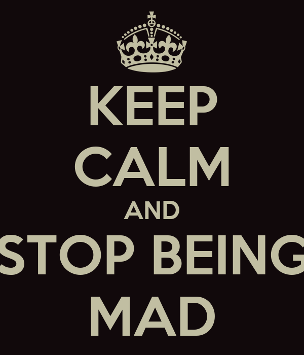 KEEP CALM AND STOP BEING MAD
