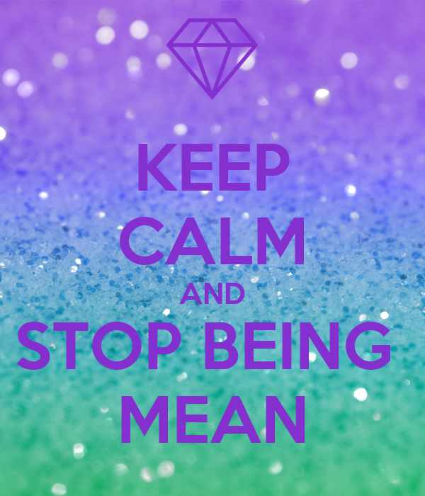 KEEP CALM AND STOP BEING   MEAN