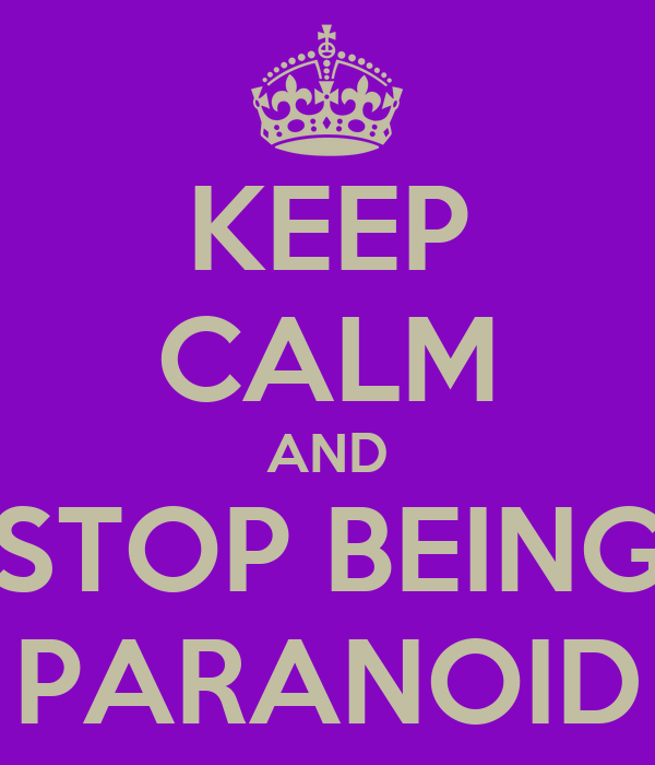 KEEP CALM AND STOP BEING PARANOID