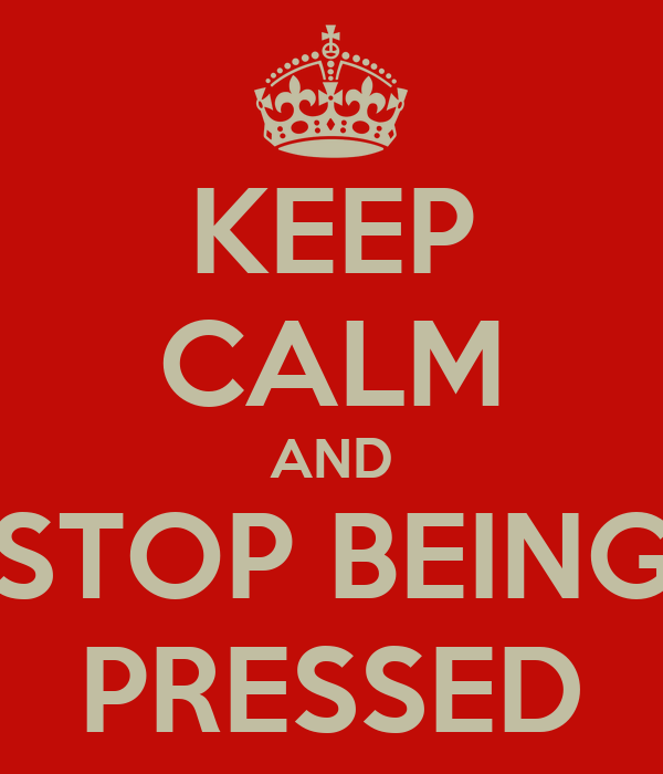 KEEP CALM AND STOP BEING PRESSED