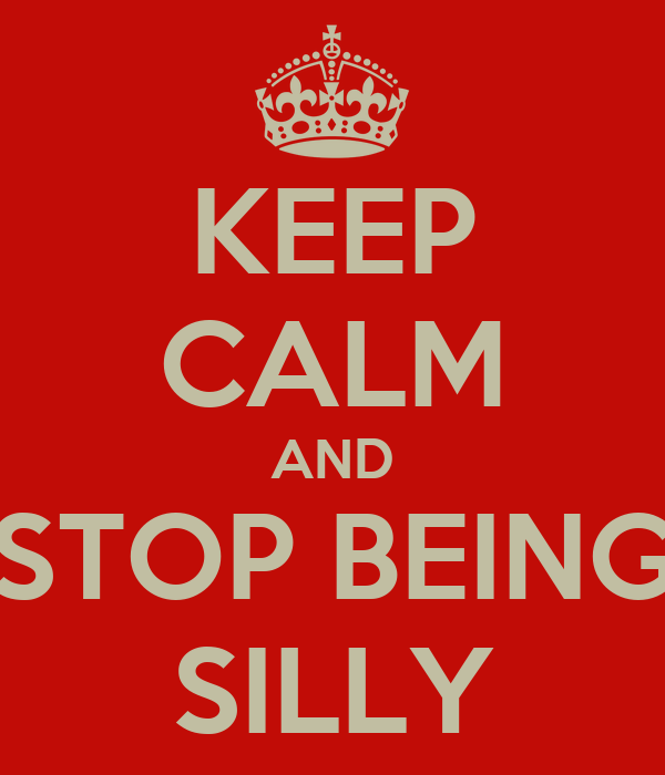 KEEP CALM AND STOP BEING SILLY