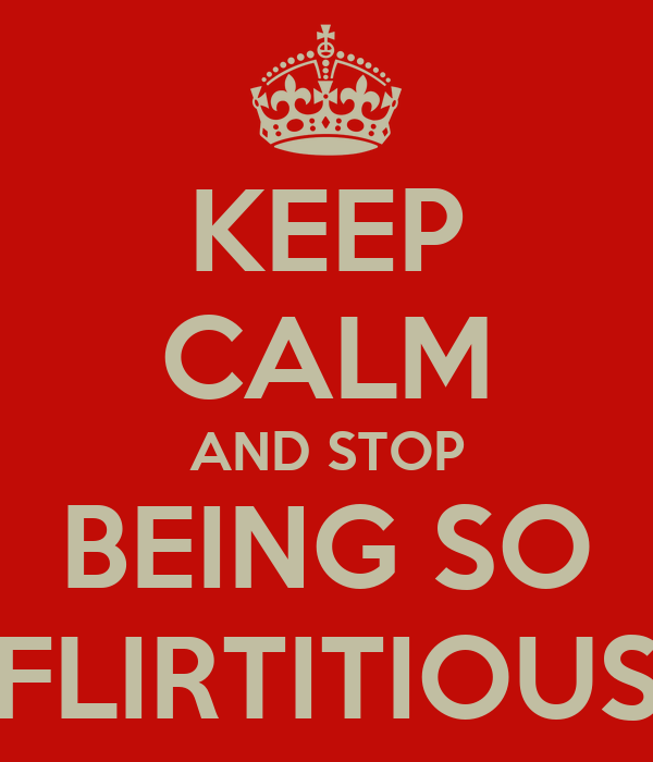 KEEP CALM AND STOP BEING SO FLIRTITIOUS