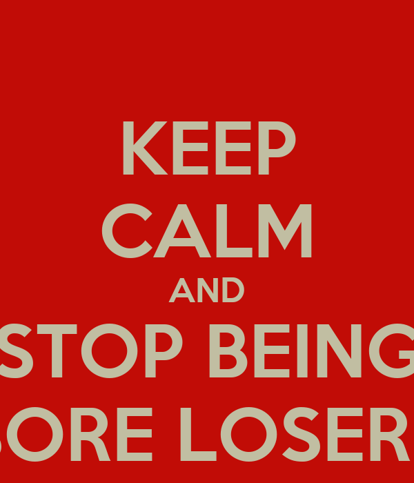 KEEP CALM AND STOP BEING SORE LOSERS