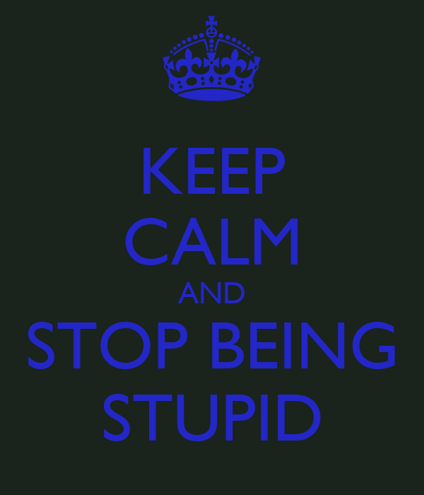KEEP CALM AND STOP BEING STUPID