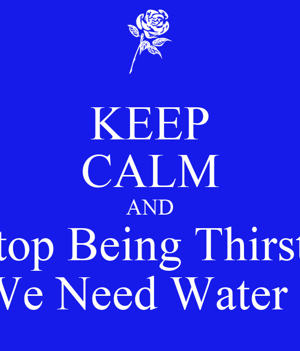 KEEP CALM AND Stop Being Thirsty We Need Water 2