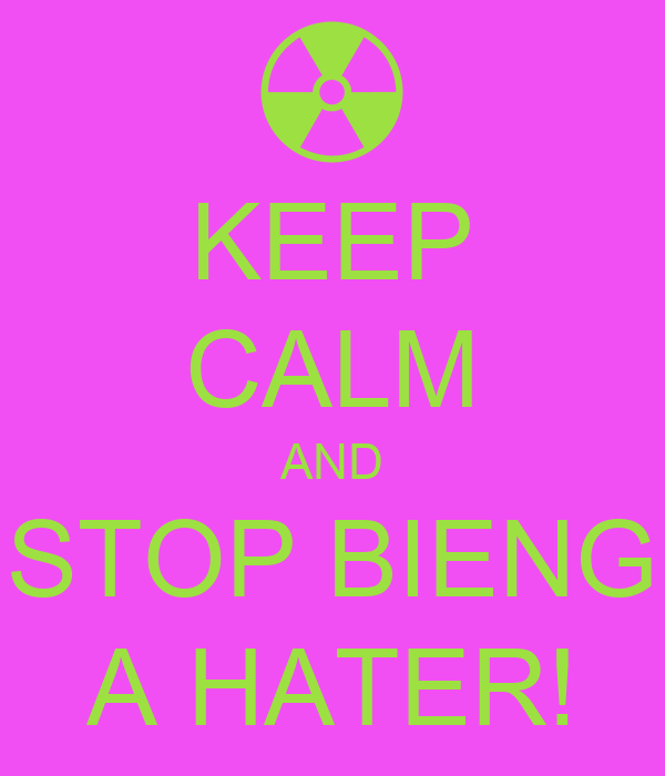 KEEP CALM AND STOP BIENG A HATER!