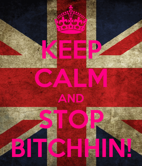 KEEP CALM AND STOP BITCHHIN!
