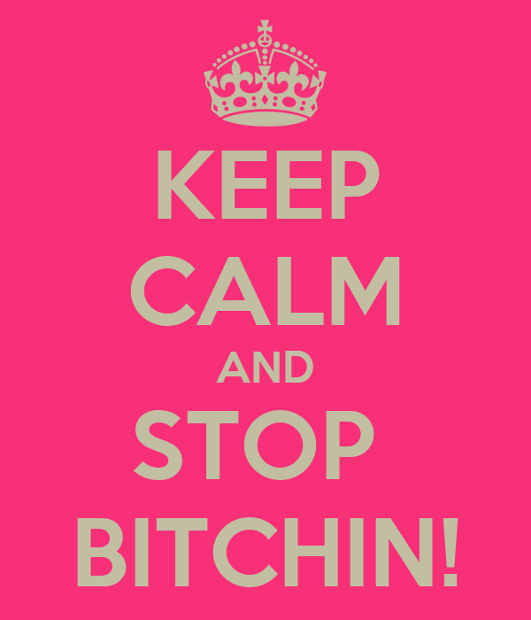 KEEP CALM AND STOP  BITCHIN!