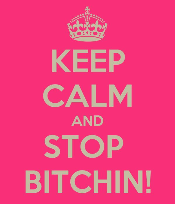 KEEP CALM AND STOP  BITCHIN!