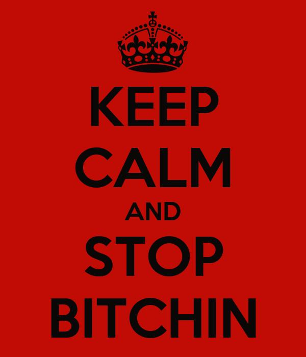 KEEP CALM AND STOP BITCHIN