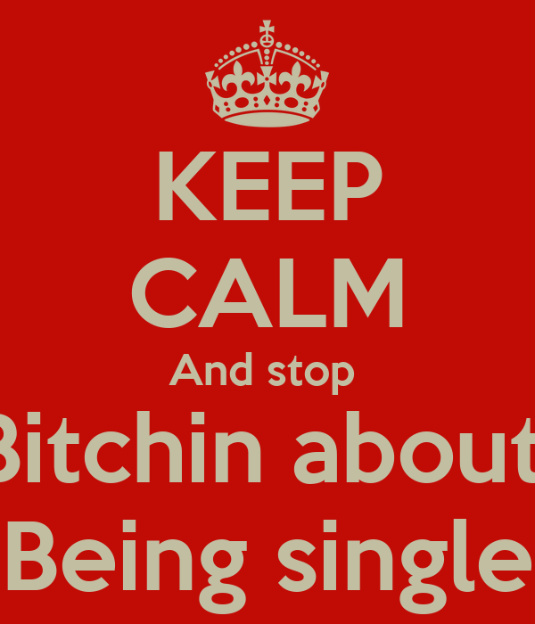 KEEP CALM And stop  Bitchin about  Being single