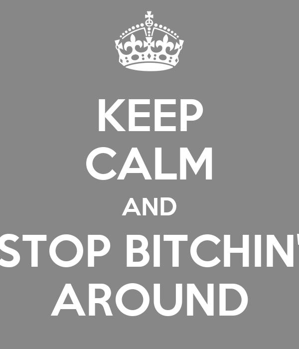 KEEP CALM AND STOP BITCHIN' AROUND