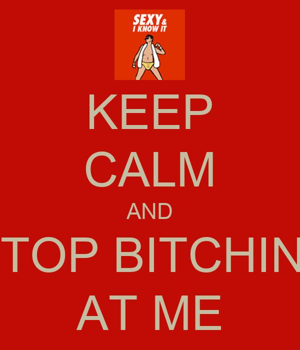KEEP CALM AND STOP BITCHIN    AT ME