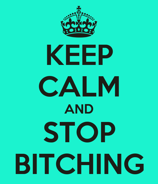 KEEP CALM AND STOP BITCHING