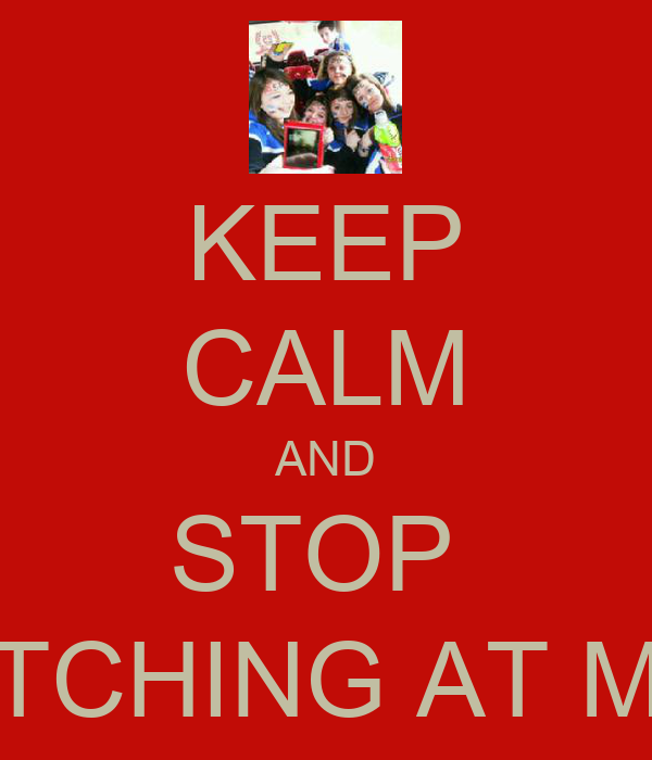 KEEP CALM AND STOP  BITCHING AT ME