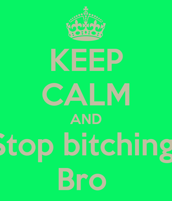 KEEP CALM AND Stop bitching  Bro