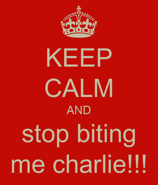 KEEP CALM AND stop biting me charlie!!!