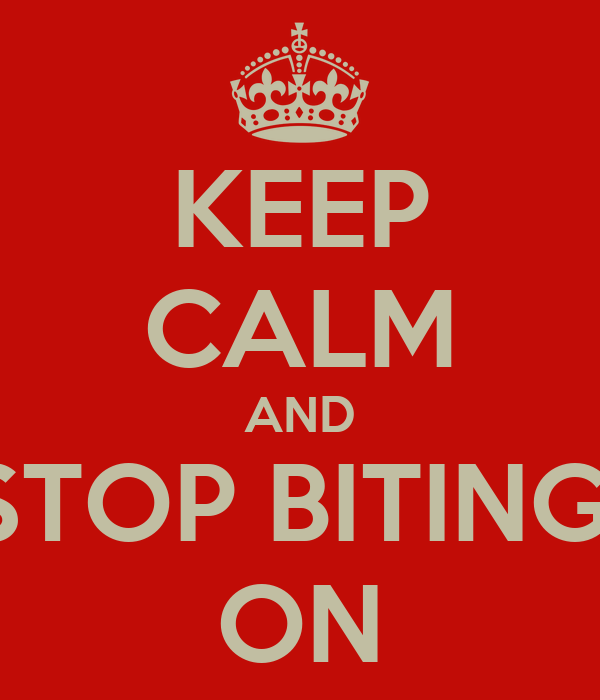 KEEP CALM AND STOP BITING  ON
