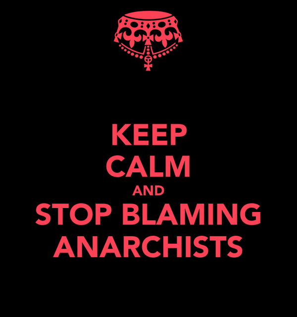 KEEP CALM AND STOP BLAMING ANARCHISTS