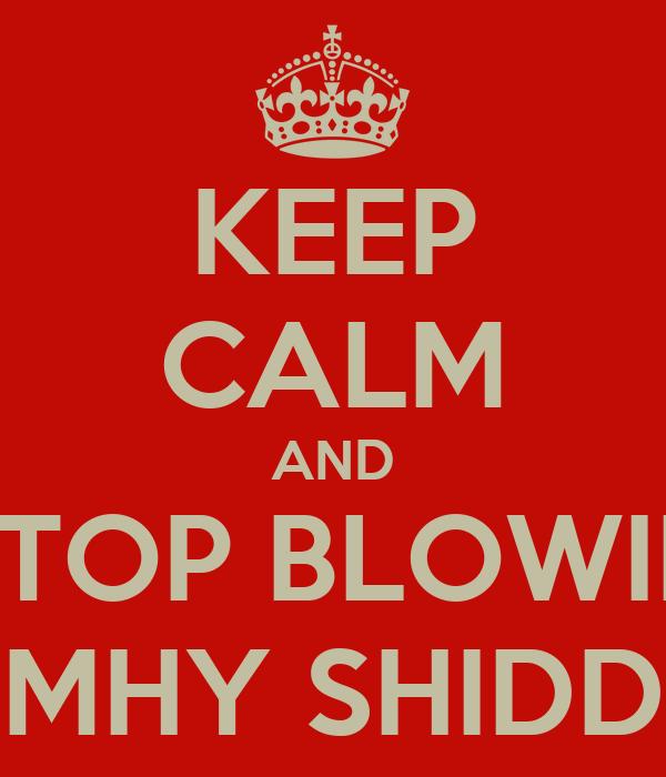 KEEP CALM AND STOP BLOWIN MHY SHIDD