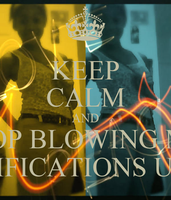 KEEP CALM AND STOP BLOWING MY  NOTIFICATIONS UP !!!!