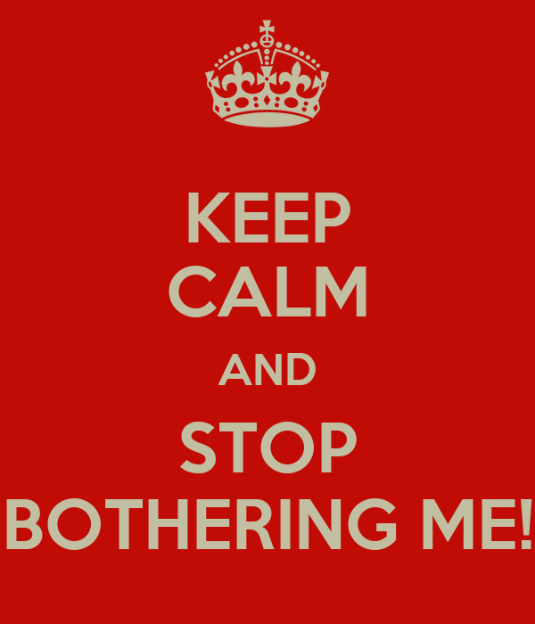 KEEP CALM AND STOP BOTHERING ME!