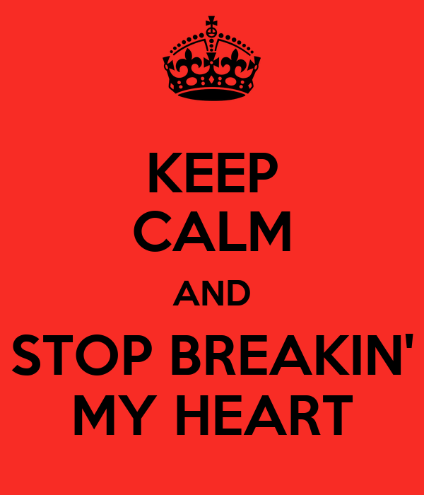 KEEP CALM AND STOP BREAKIN' MY HEART