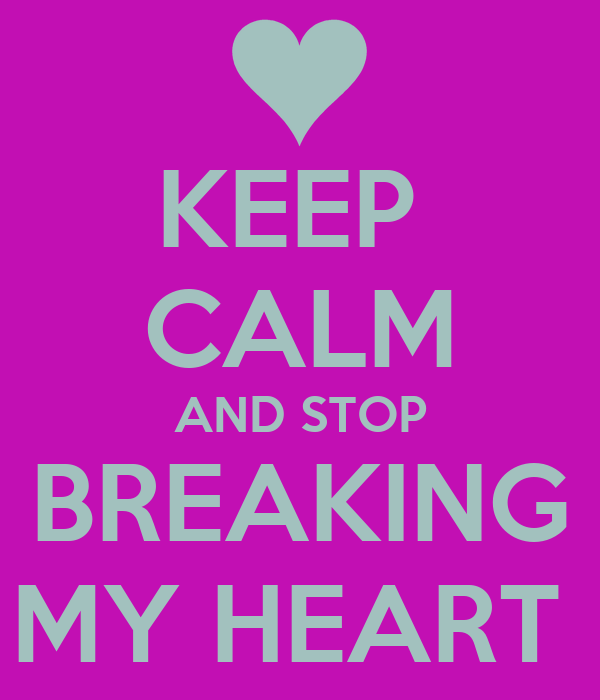 KEEP  CALM AND STOP BREAKING MY HEART