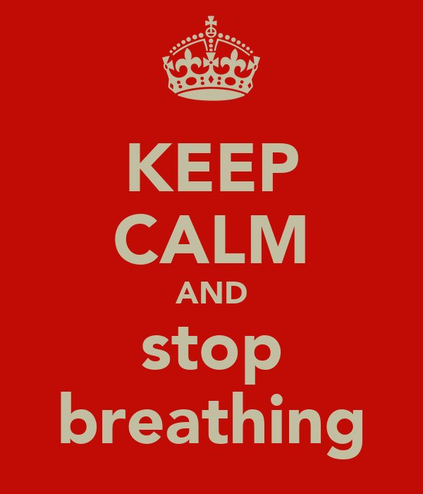KEEP CALM AND stop breathing
