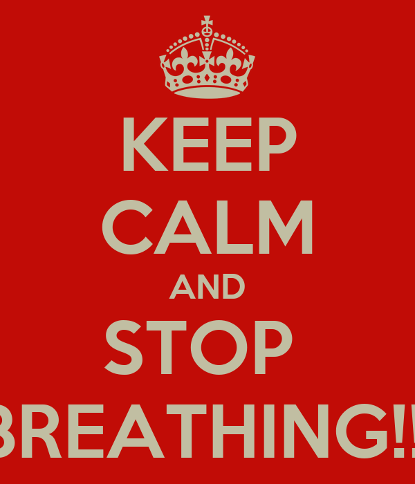 KEEP CALM AND STOP  BREATHING!!!
