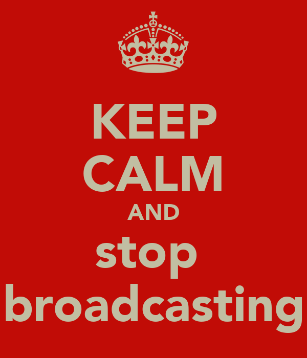 KEEP CALM AND stop  broadcasting