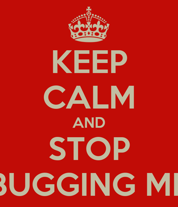 KEEP CALM AND STOP BUGGING ME