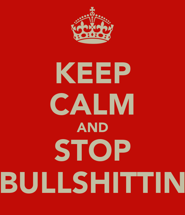 KEEP CALM AND STOP BULLSHITTIN