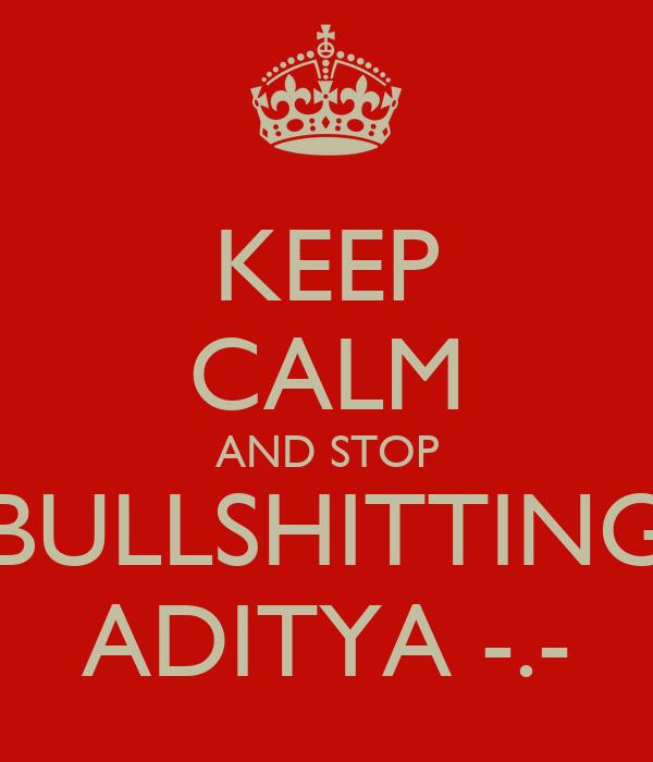 KEEP CALM AND STOP BULLSHITTING ADITYA -.-