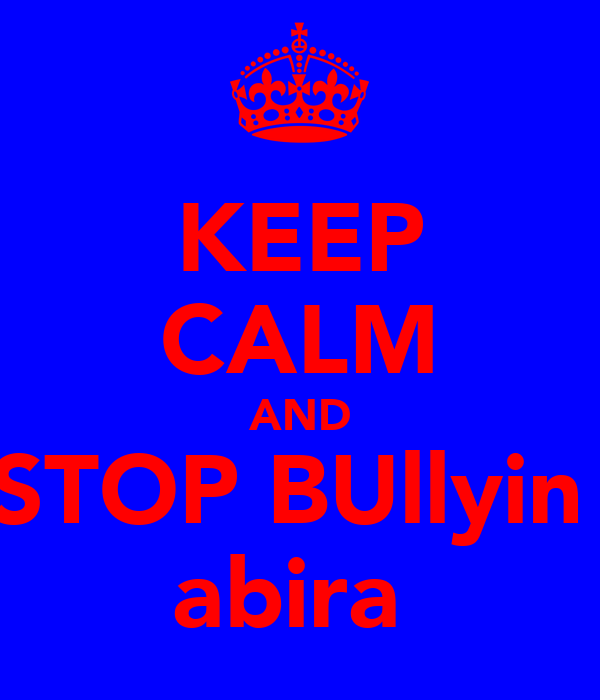 KEEP CALM AND STOP BUllyin  abira