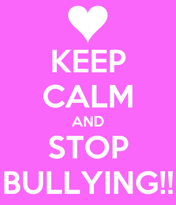 KEEP CALM AND STOP BULLYING!!