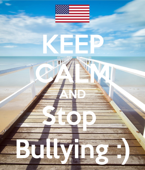 KEEP CALM AND Stop  Bullying :)