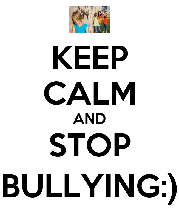 KEEP CALM AND STOP BULLYING:)