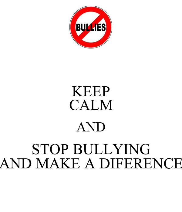 KEEP CALM AND STOP BULLYING AND MAKE A DIFERENCE