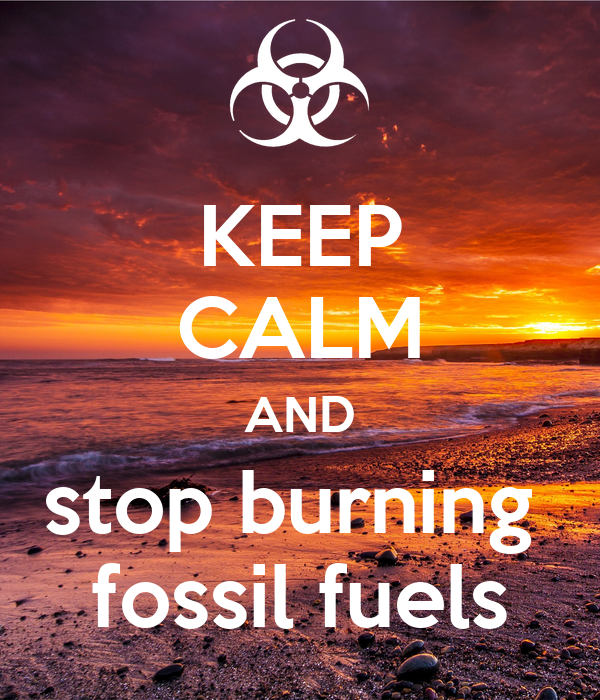 KEEP CALM AND stop burning  fossil fuels